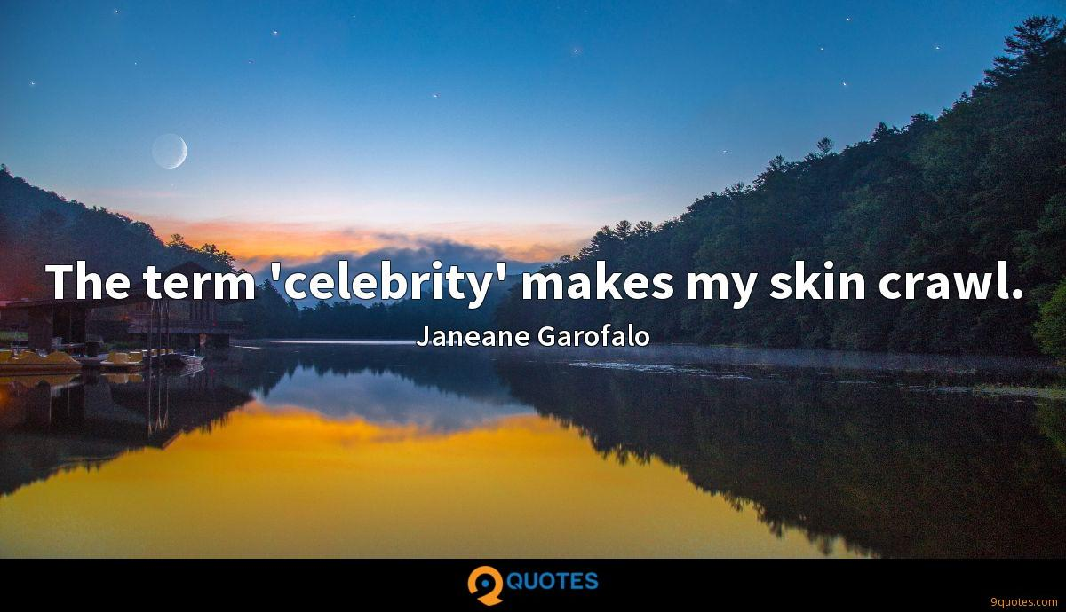 The term 'celebrity' makes my skin crawl.