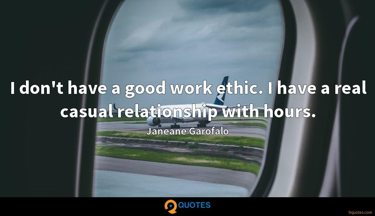 I don't have a good work ethic. I have a real casual relationship with hours.