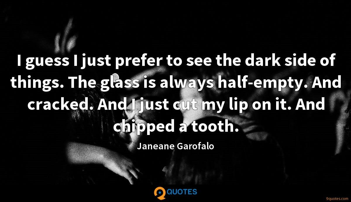 I guess I just prefer to see the dark side of things. The glass is always half-empty. And cracked. And I just cut my lip on it. And chipped a tooth.