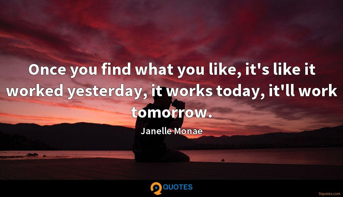Once you find what you like, it's like it worked yesterday, it works today, it'll work tomorrow.