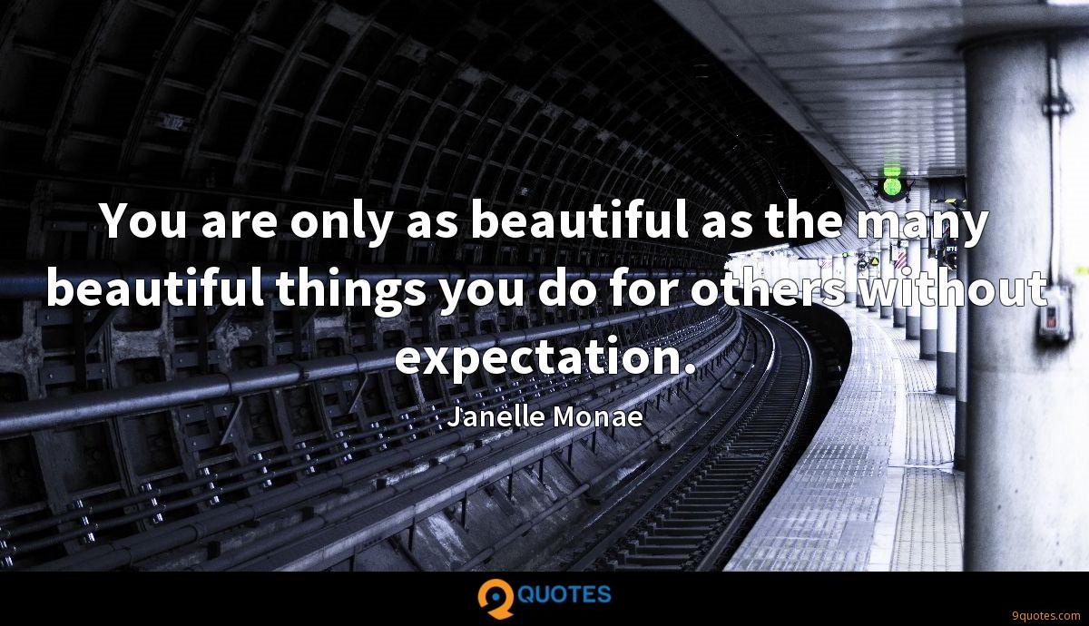 You are only as beautiful as the many beautiful things you do for others without expectation.