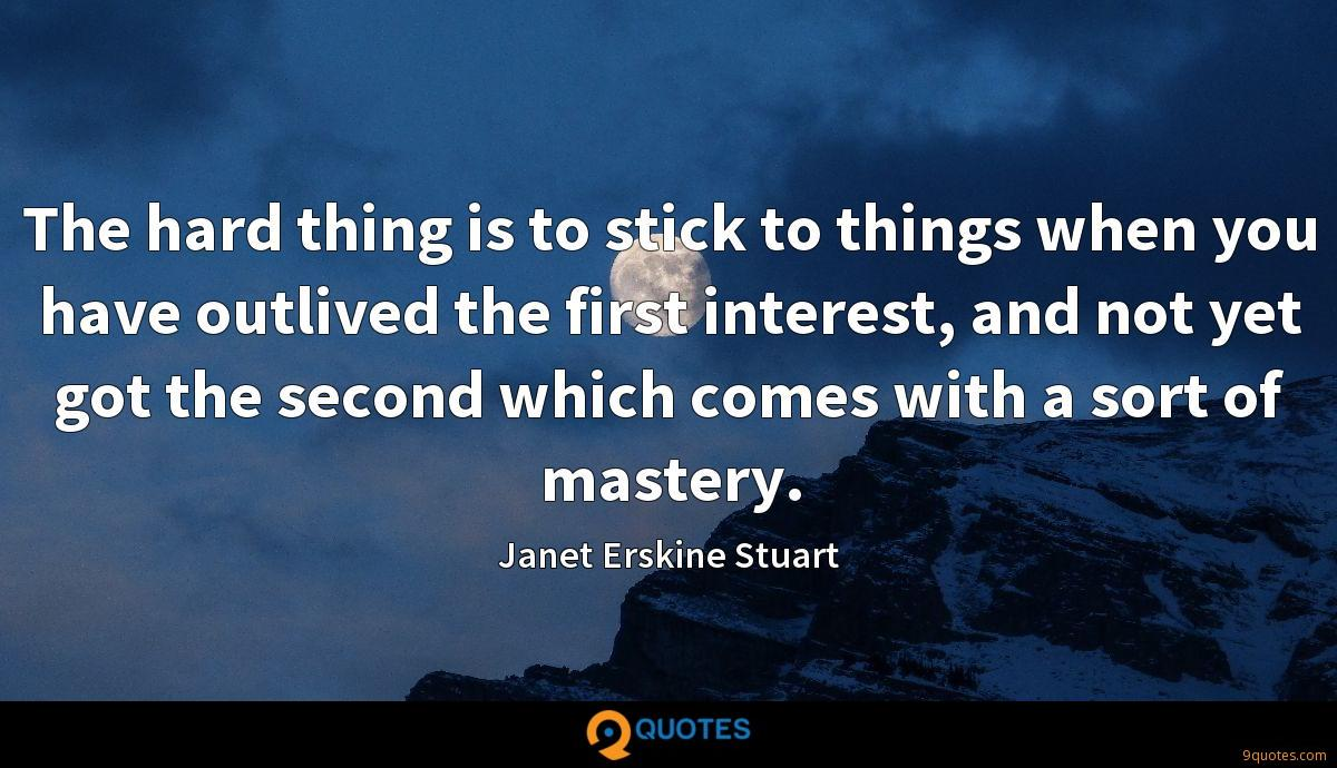The hard thing is to stick to things when you have outlived the first interest, and not yet got the second which comes with a sort of mastery.