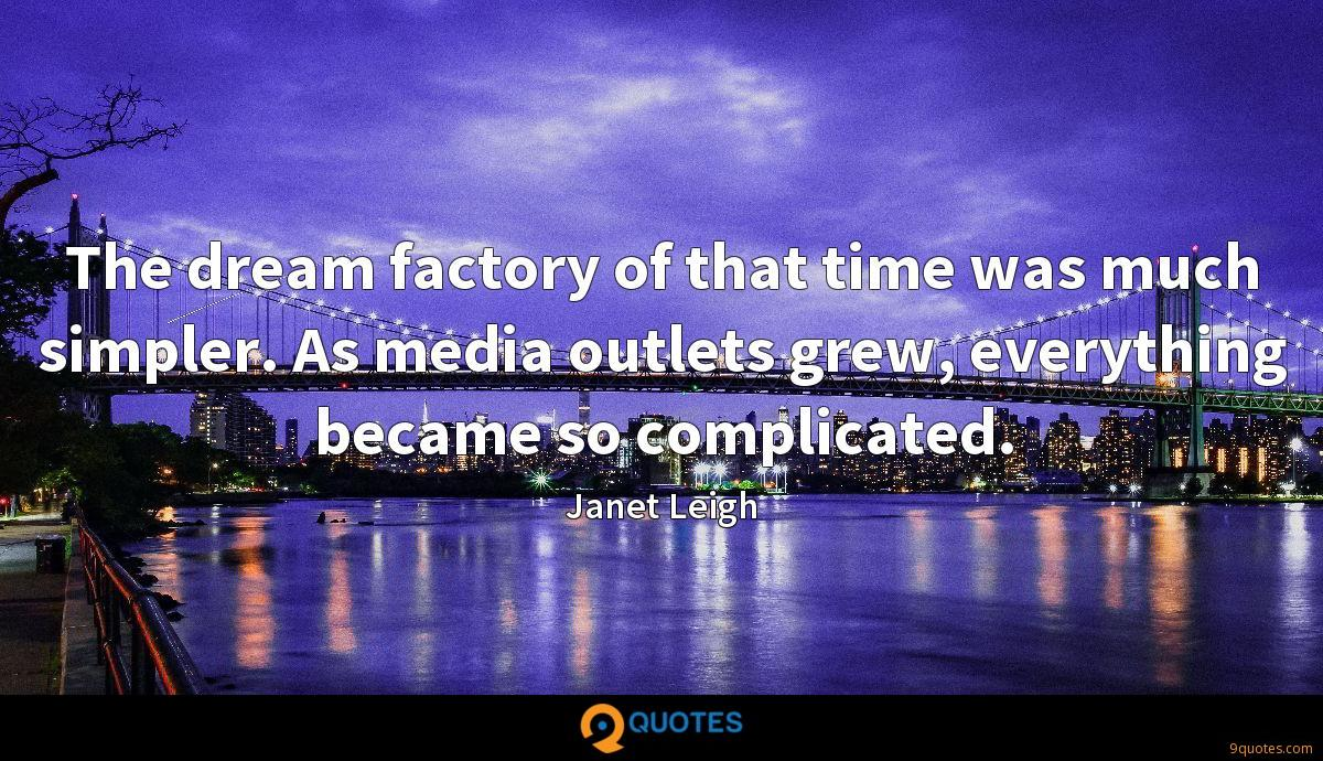 The dream factory of that time was much simpler. As media outlets grew, everything became so complicated.