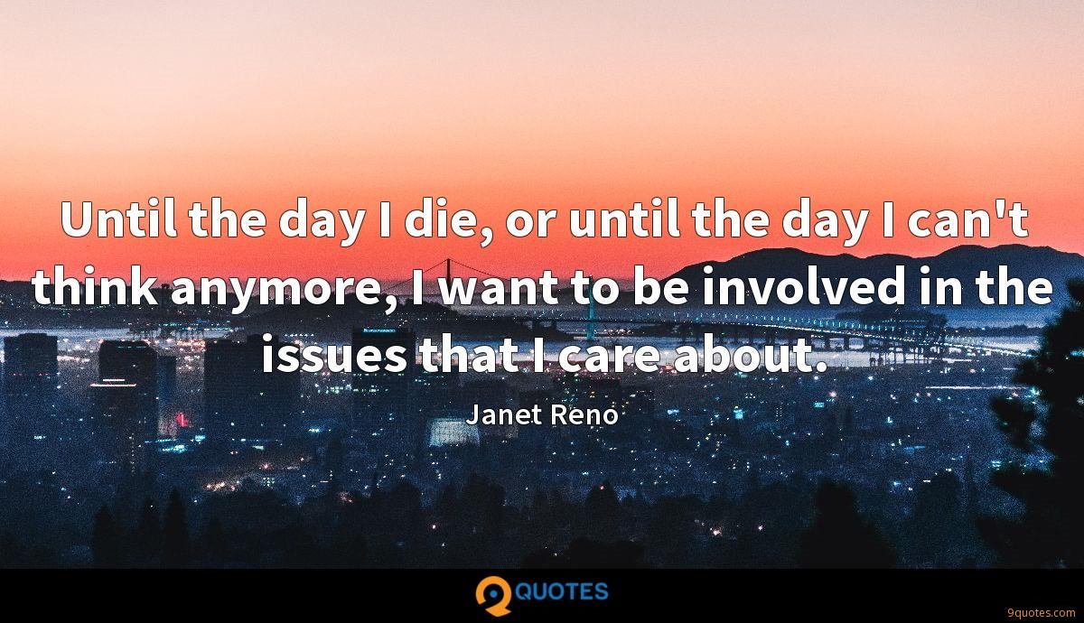 Until the day I die, or until the day I can't think anymore, I want to be involved in the issues that I care about.