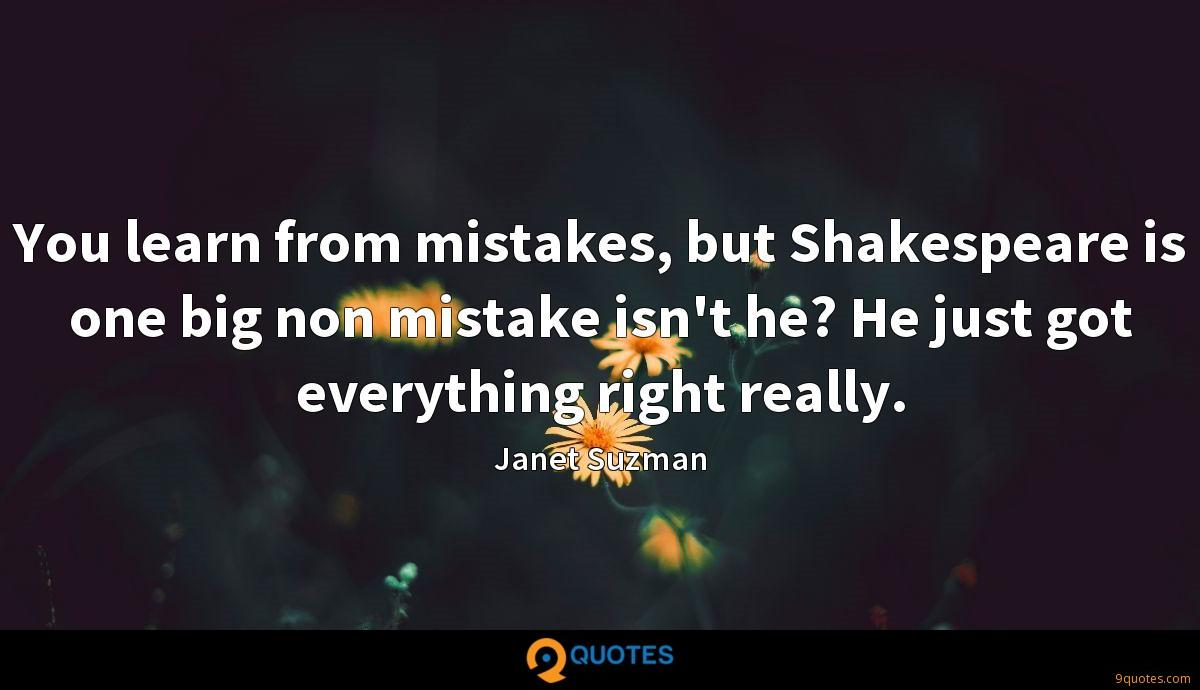 You learn from mistakes, but Shakespeare is one big non mistake isn't he? He just got everything right really.