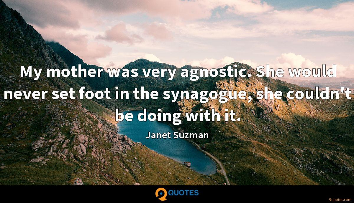 My mother was very agnostic. She would never set foot in the synagogue, she couldn't be doing with it.
