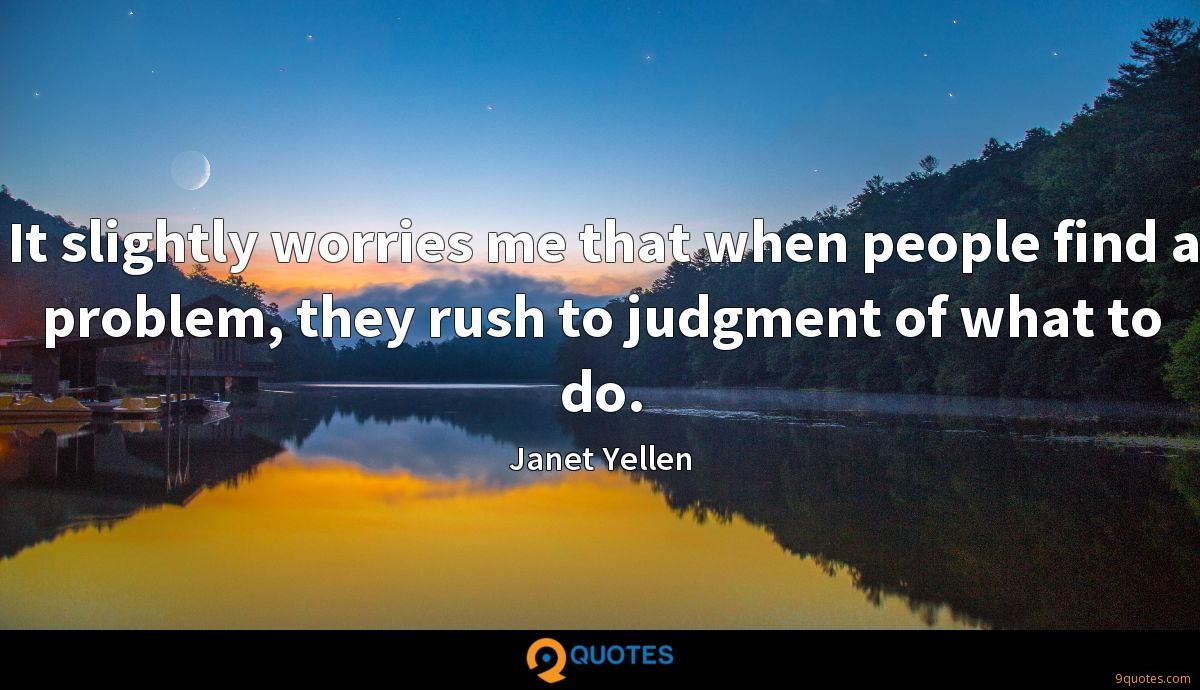 It slightly worries me that when people find a problem, they rush to judgment of what to do.