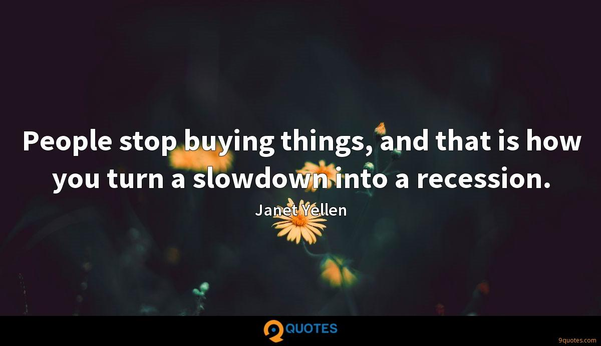 People stop buying things, and that is how you turn a slowdown into a recession.