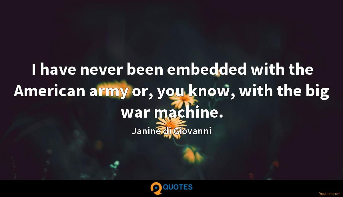 I have never been embedded with the American army or, you know, with the big war machine.