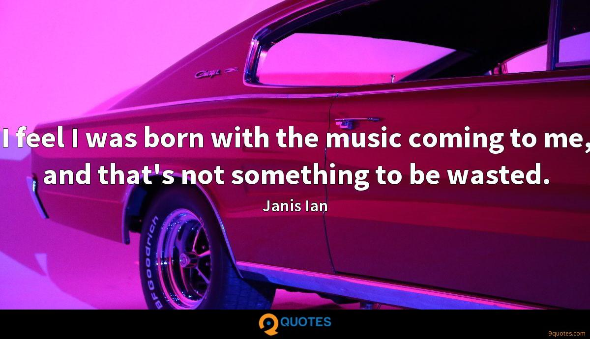 I feel I was born with the music coming to me, and that's not something to be wasted.