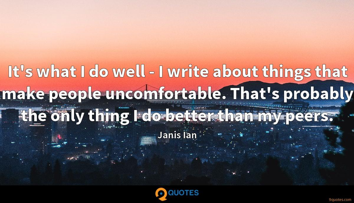 It's what I do well - I write about things that make people uncomfortable. That's probably the only thing I do better than my peers.