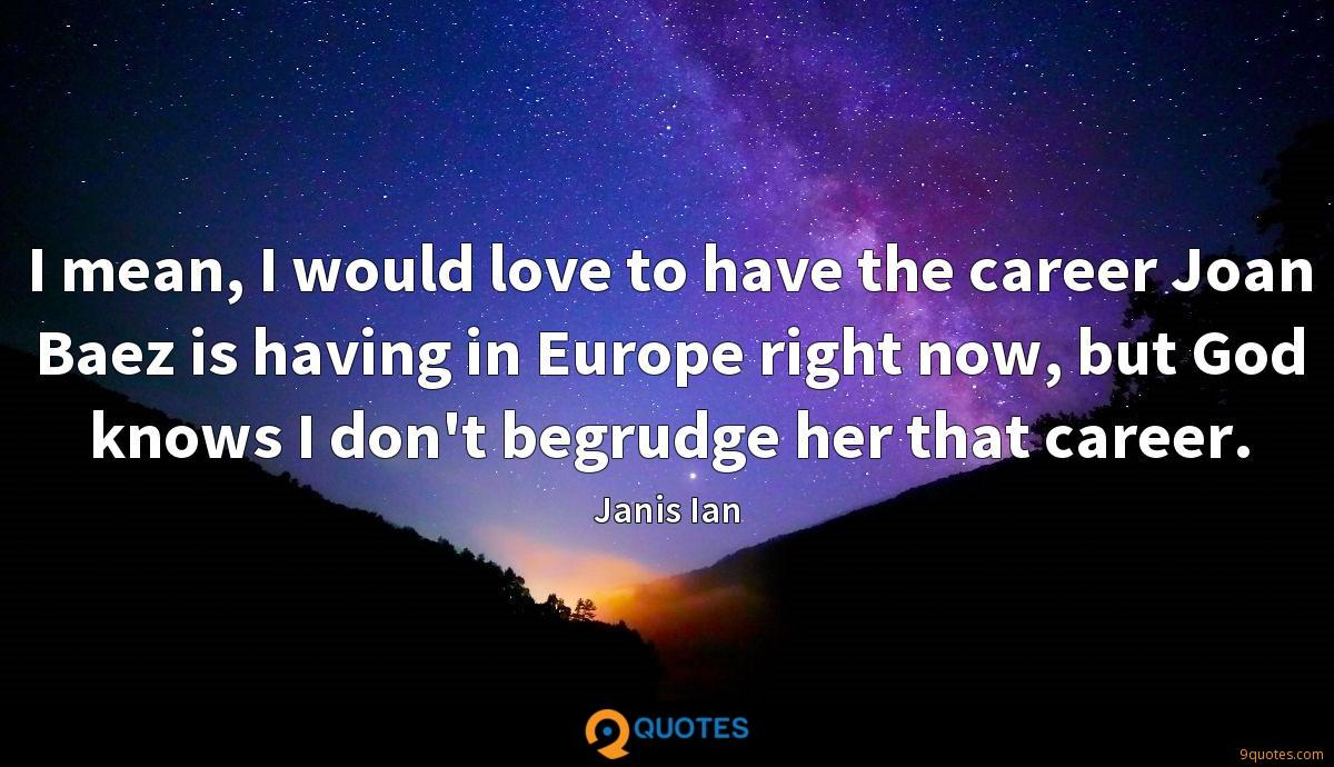 I mean, I would love to have the career Joan Baez is having in Europe right now, but God knows I don't begrudge her that career.