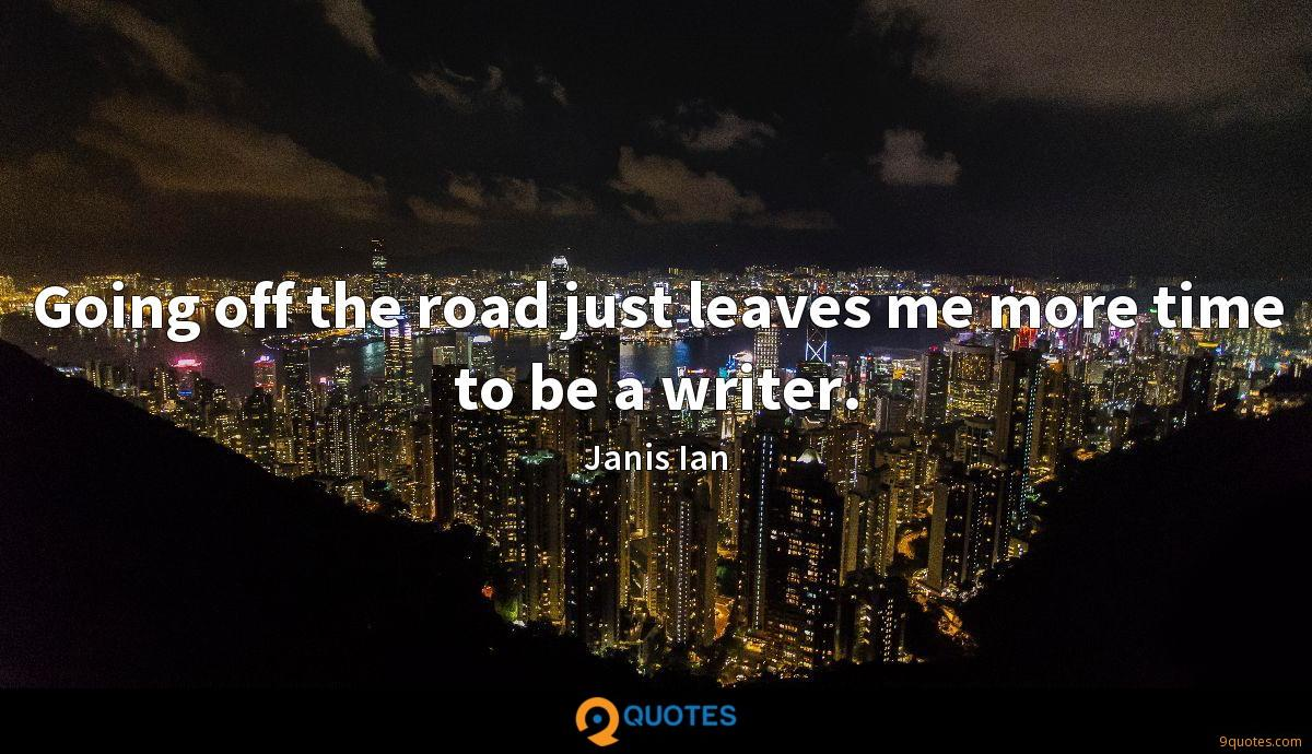 Going off the road just leaves me more time to be a writer.