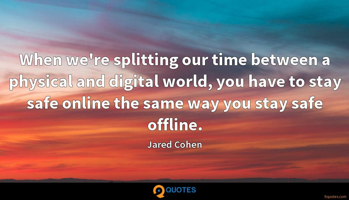 When we're splitting our time between a physical and digital world, you have to stay safe online the same way you stay safe offline.