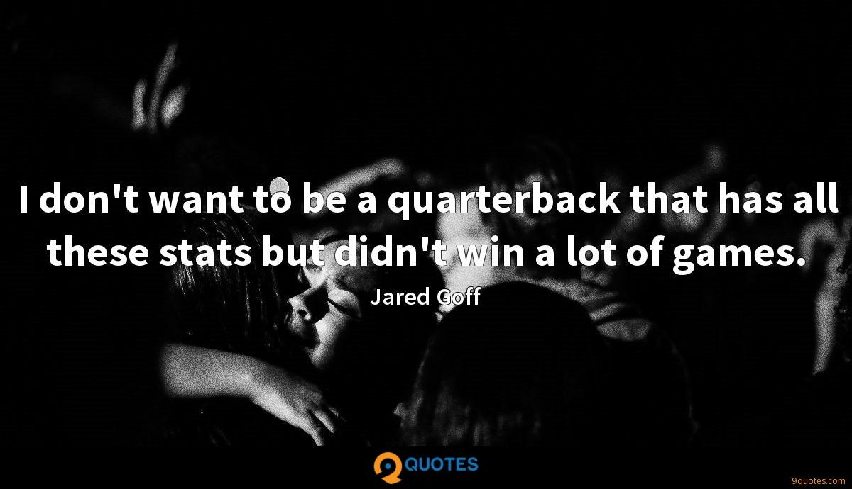 I don't want to be a quarterback that has all these stats but didn't win a lot of games.