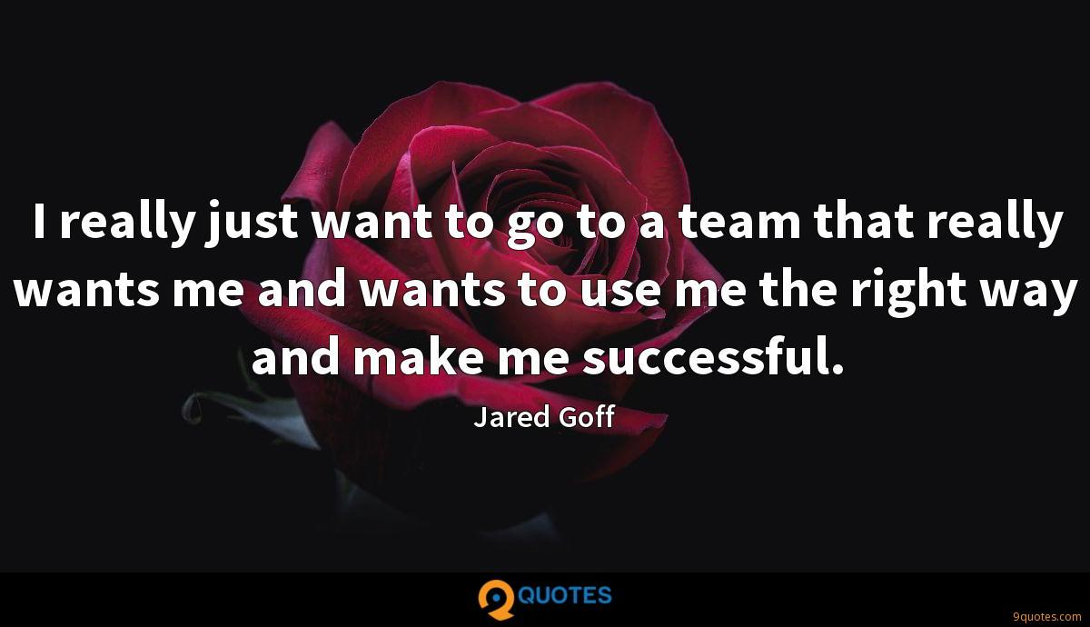 I really just want to go to a team that really wants me and wants to use me the right way and make me successful.