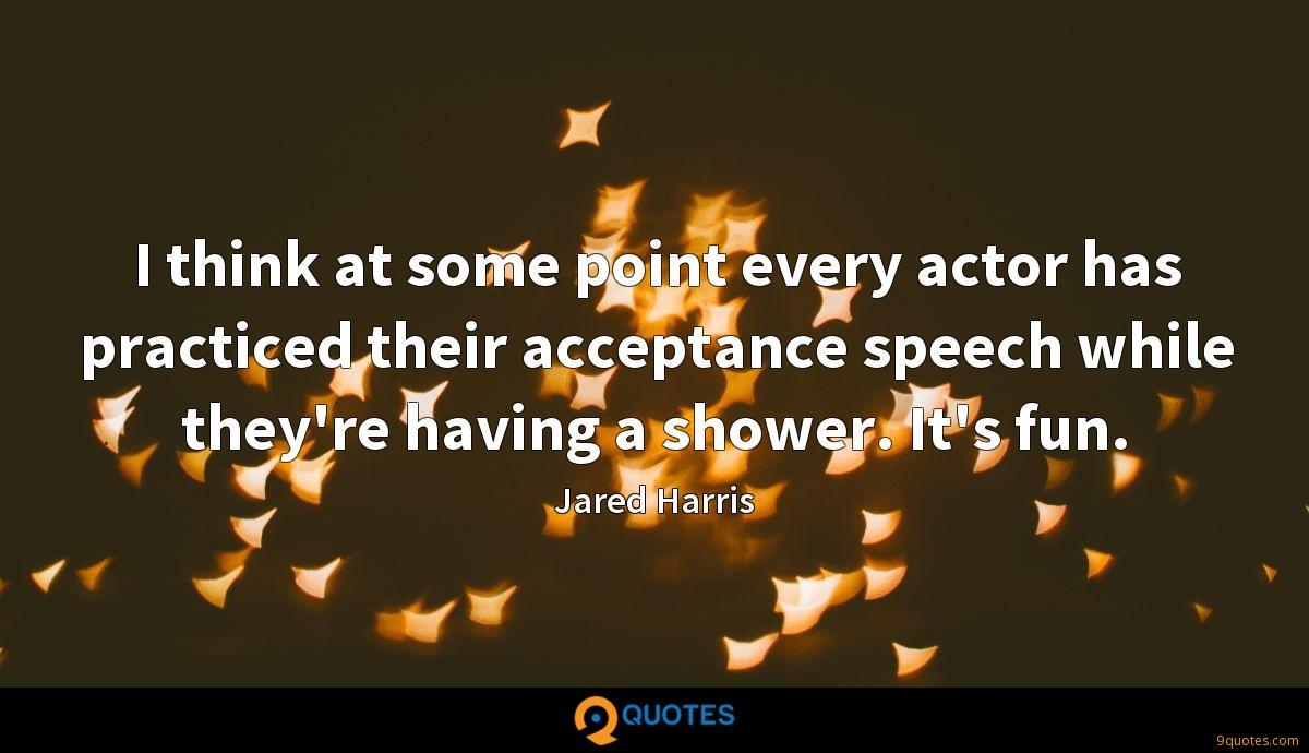 I think at some point every actor has practiced their acceptance speech while they're having a shower. It's fun.