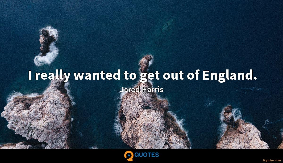 I really wanted to get out of England.
