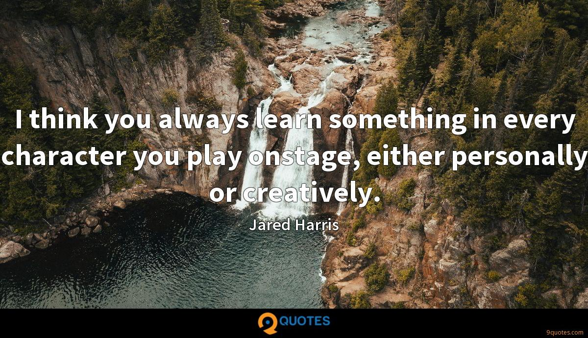 I think you always learn something in every character you play onstage, either personally or creatively.