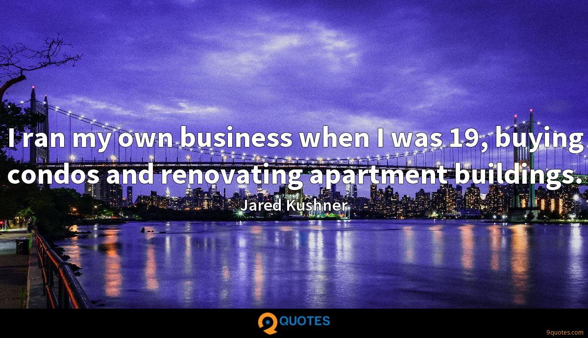 I ran my own business when I was 19, buying condos and renovating apartment buildings.