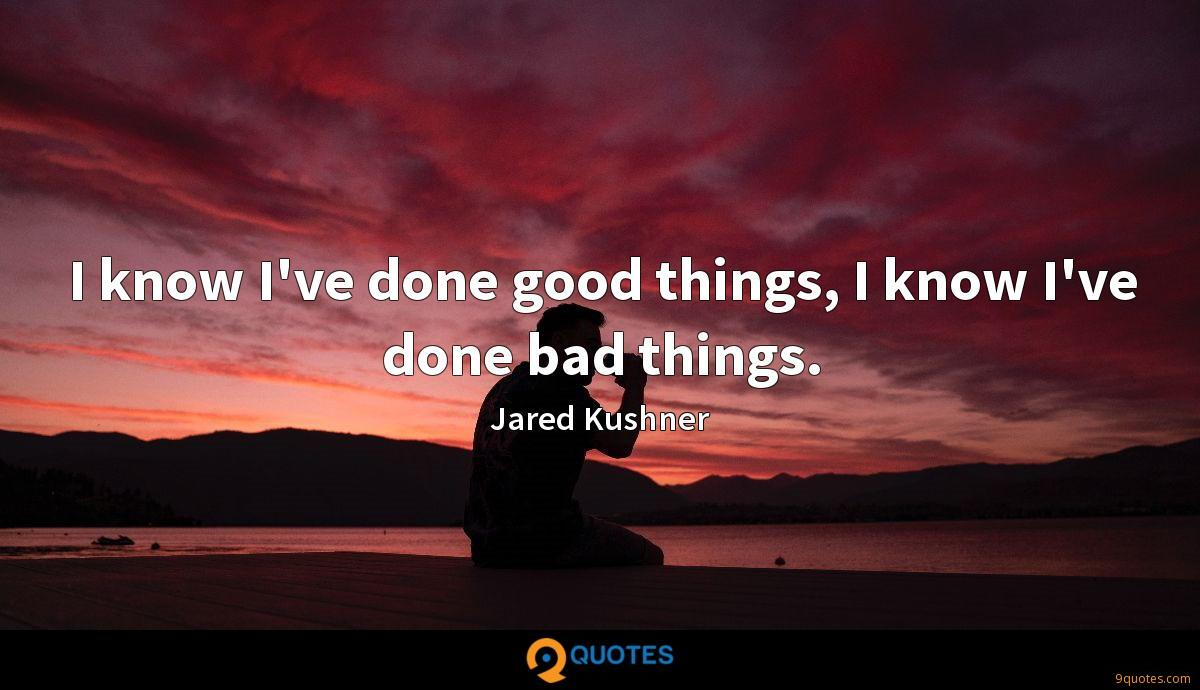 I know I've done good things, I know I've done bad things.