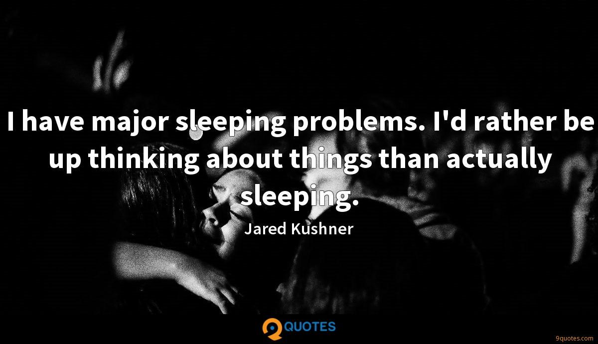 I have major sleeping problems. I'd rather be up thinking about things than actually sleeping.