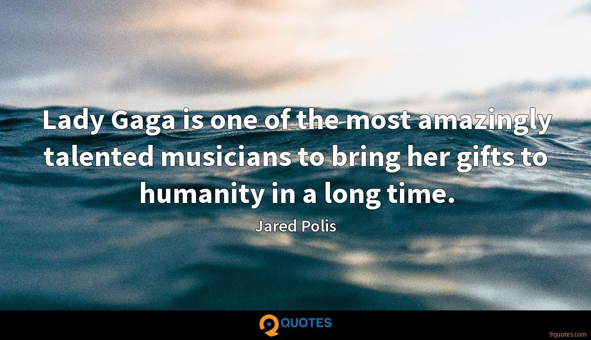Lady Gaga is one of the most amazingly talented musicians to bring her gifts to humanity in a long time.