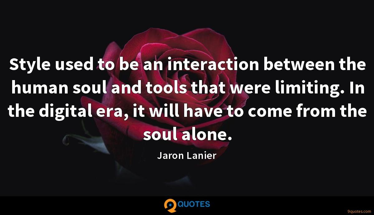 Style used to be an interaction between the human soul and tools that were limiting. In the digital era, it will have to come from the soul alone.