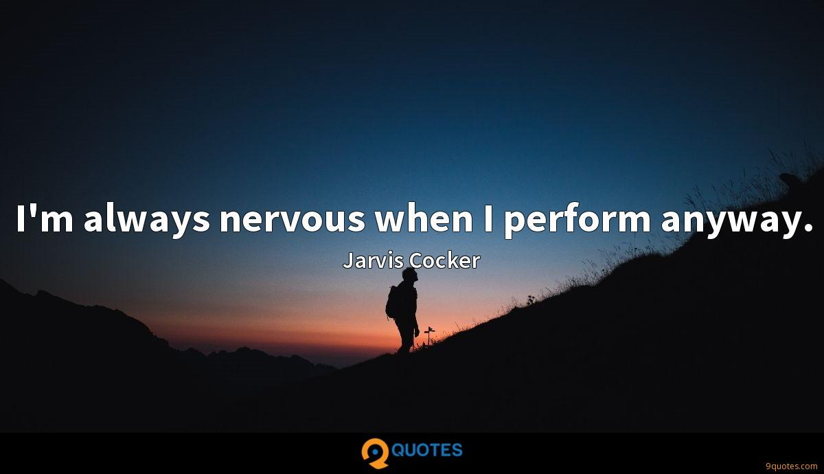 I'm always nervous when I perform anyway.
