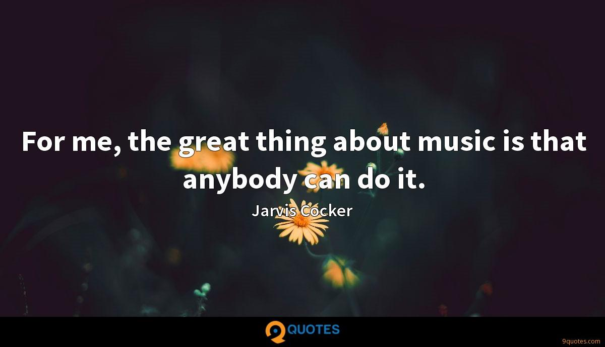 For me, the great thing about music is that anybody can do it.