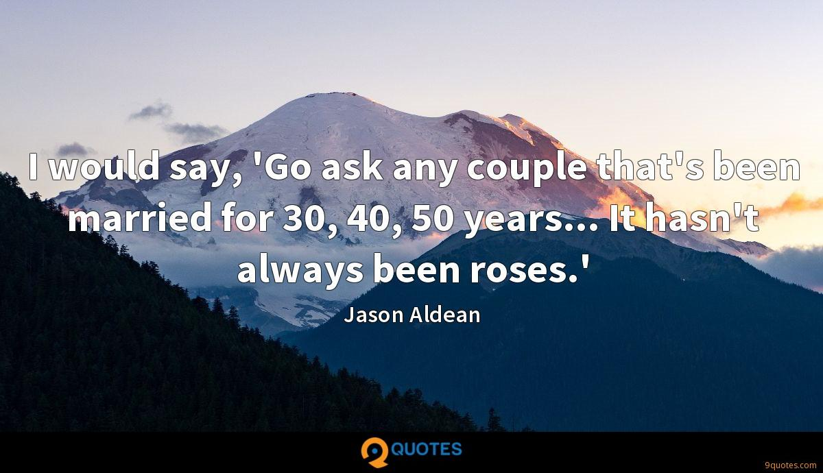 I would say, \'Go ask any couple that\'s been married ...