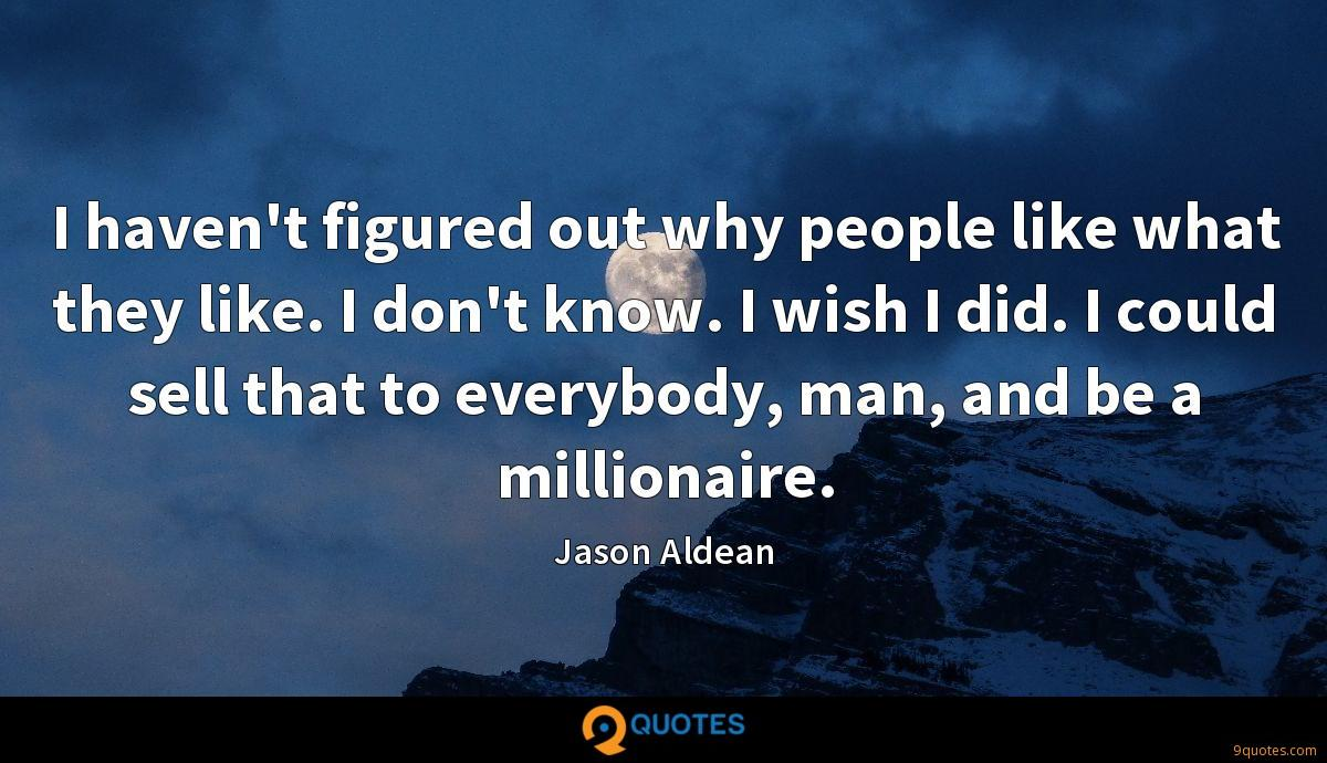 I haven't figured out why people like what they like. I don't know. I wish I did. I could sell that to everybody, man, and be a millionaire.