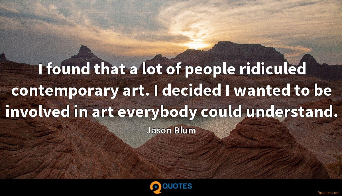 I found that a lot of people ridiculed contemporary art. I decided I wanted to be involved in art everybody could understand.