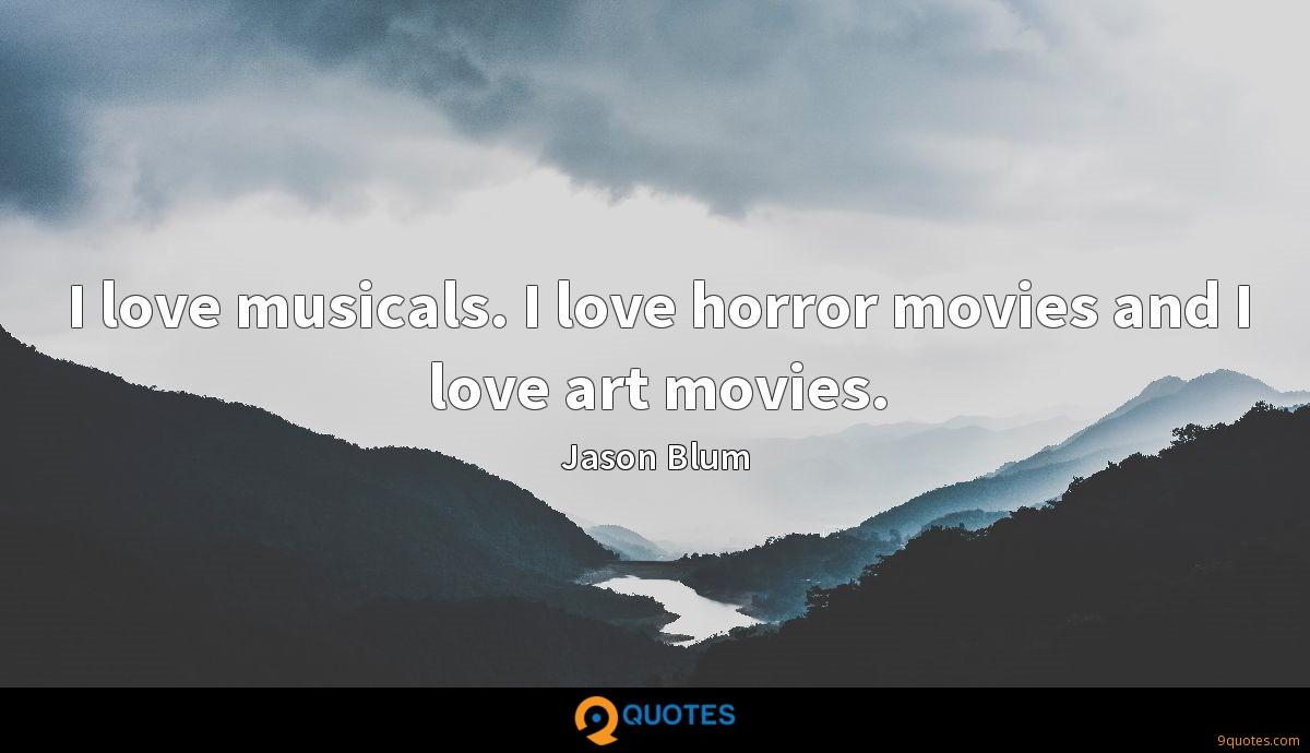 I love musicals. I love horror movies and I love art movies.