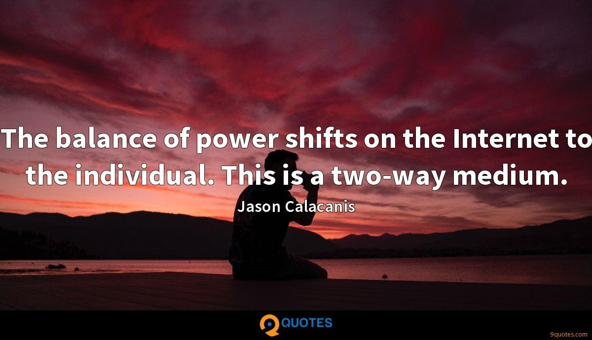 The balance of power shifts on the Internet to the individual. This is a two-way medium.