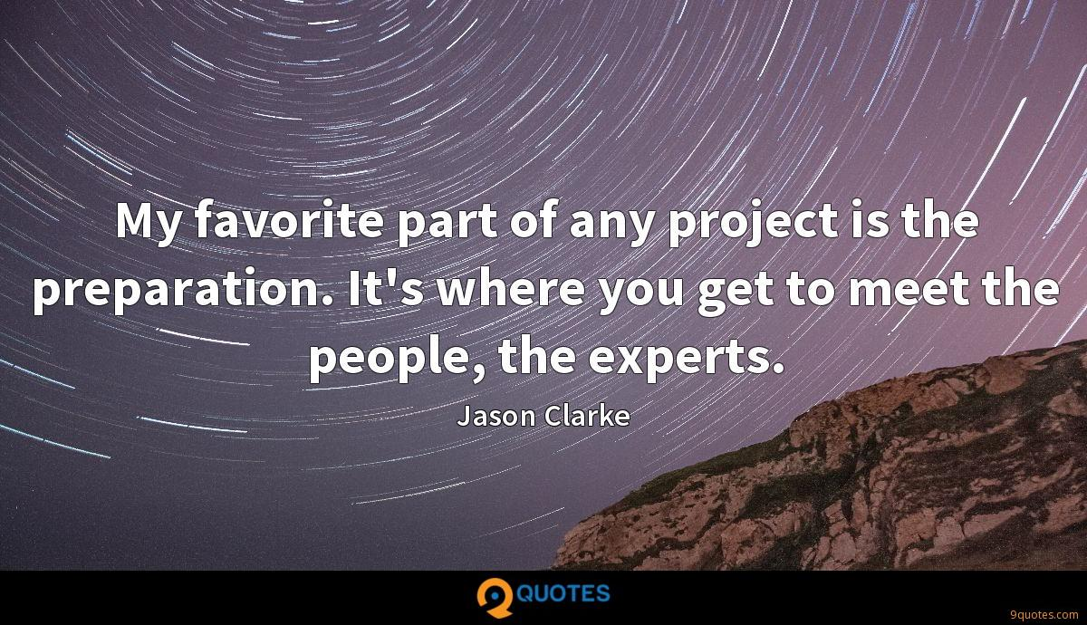 My favorite part of any project is the preparation. It's where you get to meet the people, the experts.