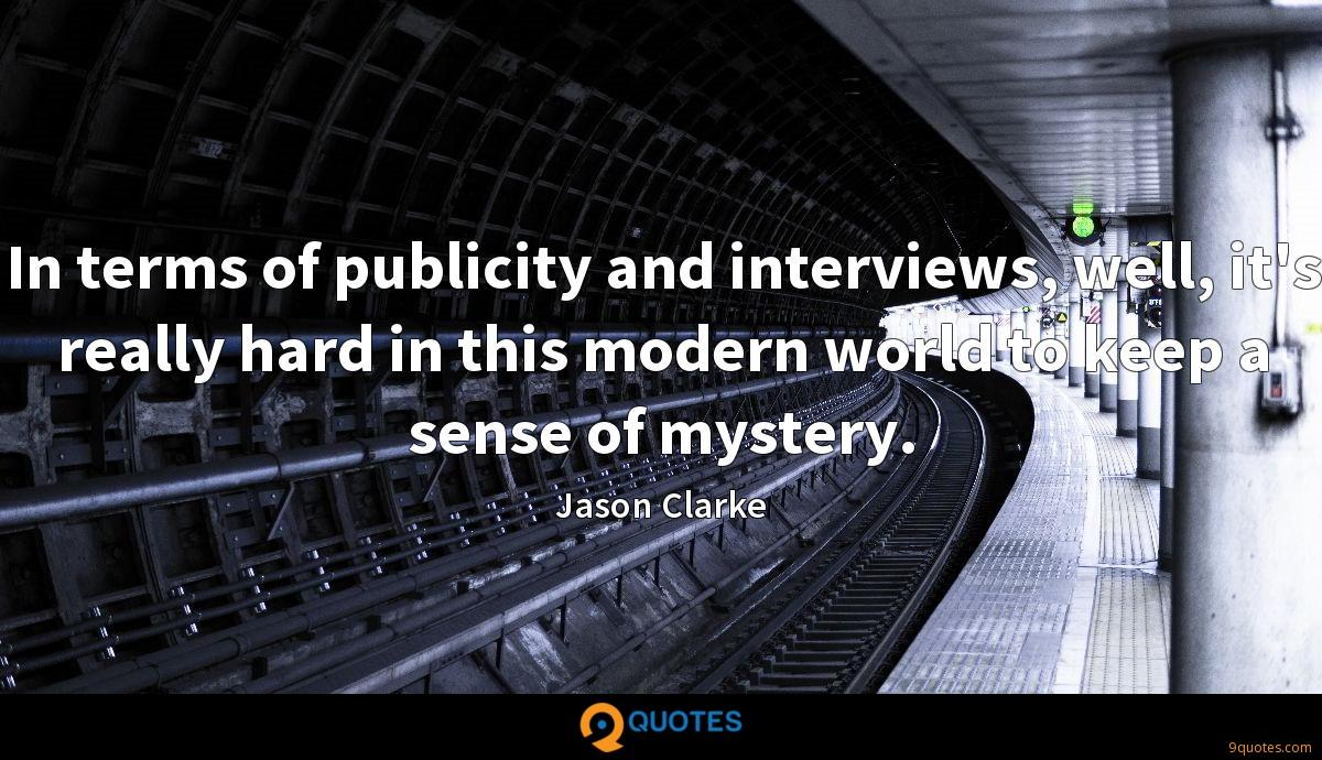 In terms of publicity and interviews, well, it's really hard in this modern world to keep a sense of mystery.