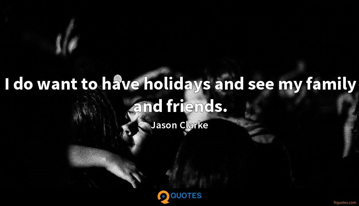 I do want to have holidays and see my family and friends.