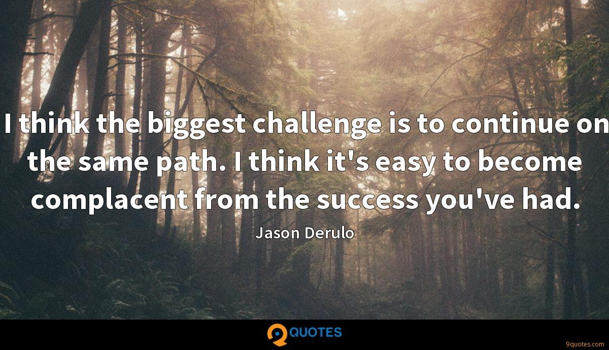 I think the biggest challenge is to continue on the same path. I think it's easy to become complacent from the success you've had.