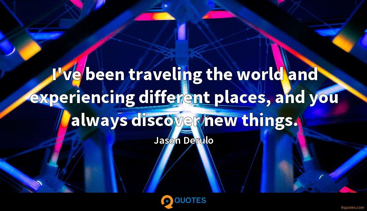 I've been traveling the world and experiencing different places, and you always discover new things.