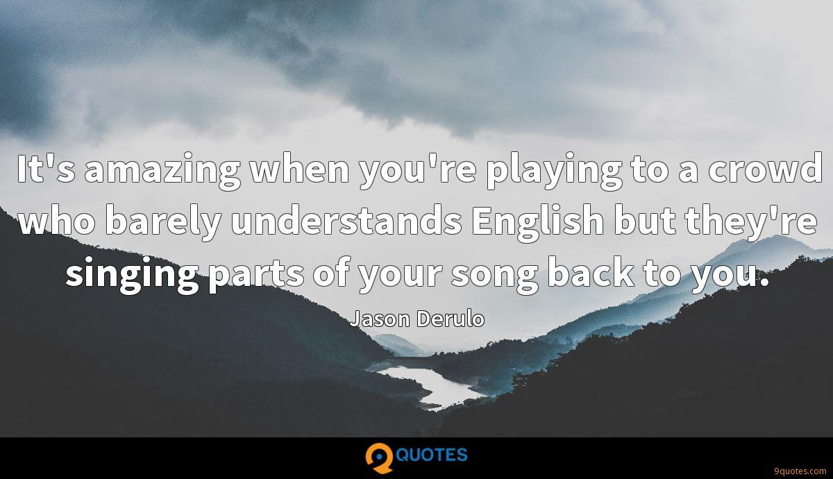 It's amazing when you're playing to a crowd who barely understands English but they're singing parts of your song back to you.
