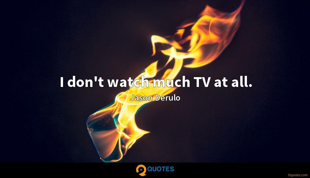 I don't watch much TV at all.