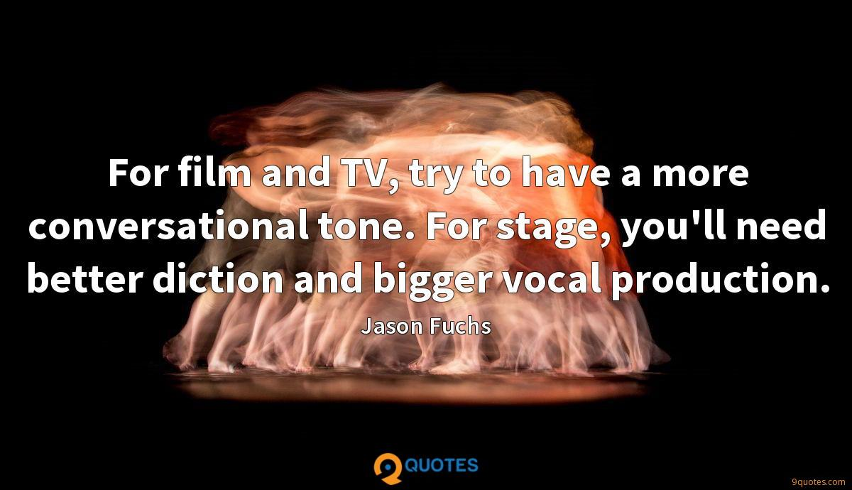 For film and TV, try to have a more conversational tone. For stage, you'll need better diction and bigger vocal production.