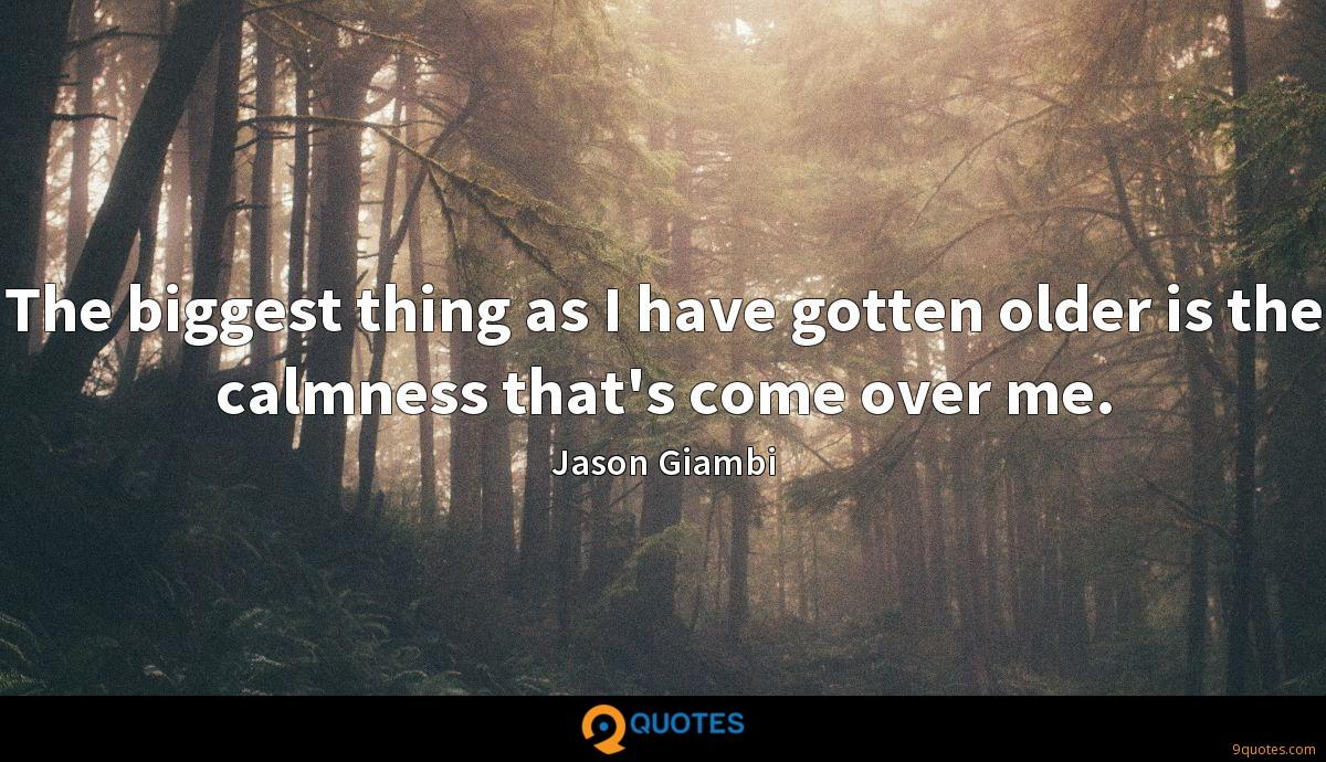 The biggest thing as I have gotten older is the calmness that's come over me.