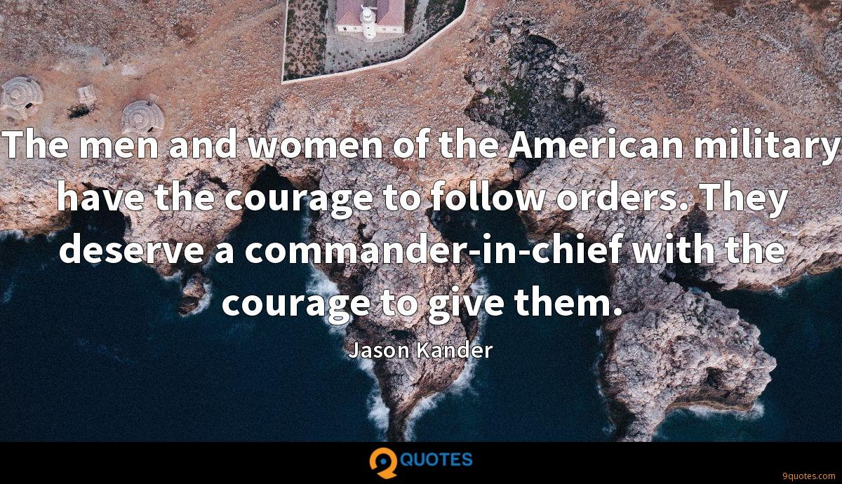 The men and women of the American military have the courage to follow orders. They deserve a commander-in-chief with the courage to give them.