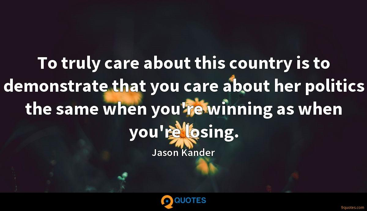 To truly care about this country is to demonstrate that you care about her politics the same when you're winning as when you're losing.