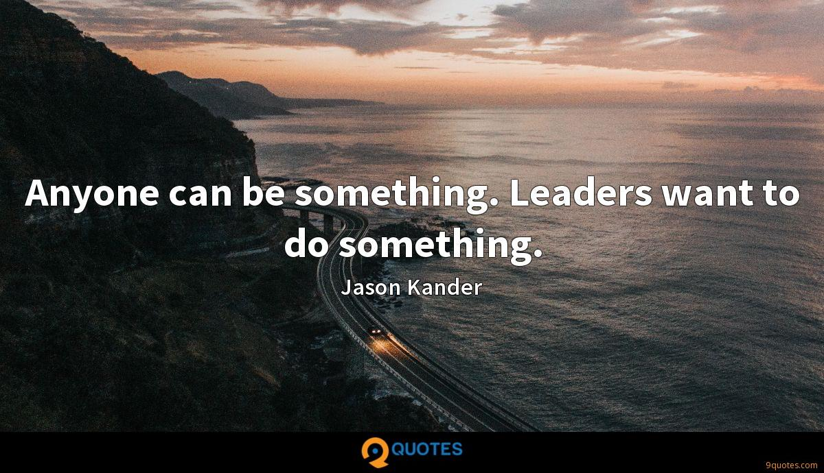 Anyone can be something. Leaders want to do something.