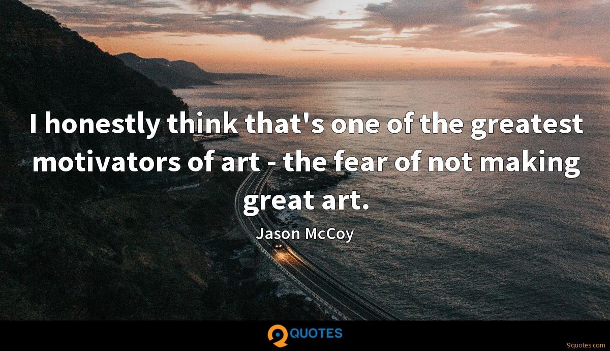 I honestly think that's one of the greatest motivators of art - the fear of not making great art.