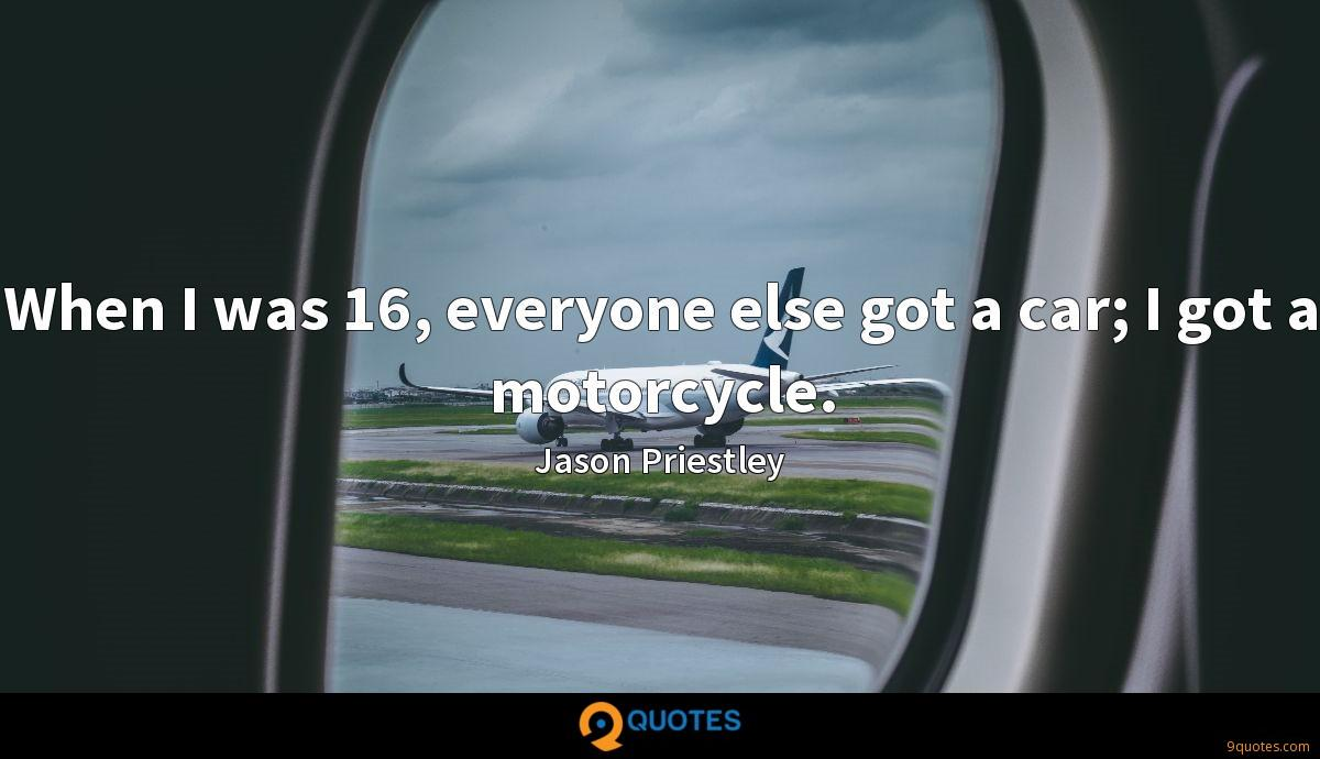 When I was 16, everyone else got a car; I got a motorcycle.