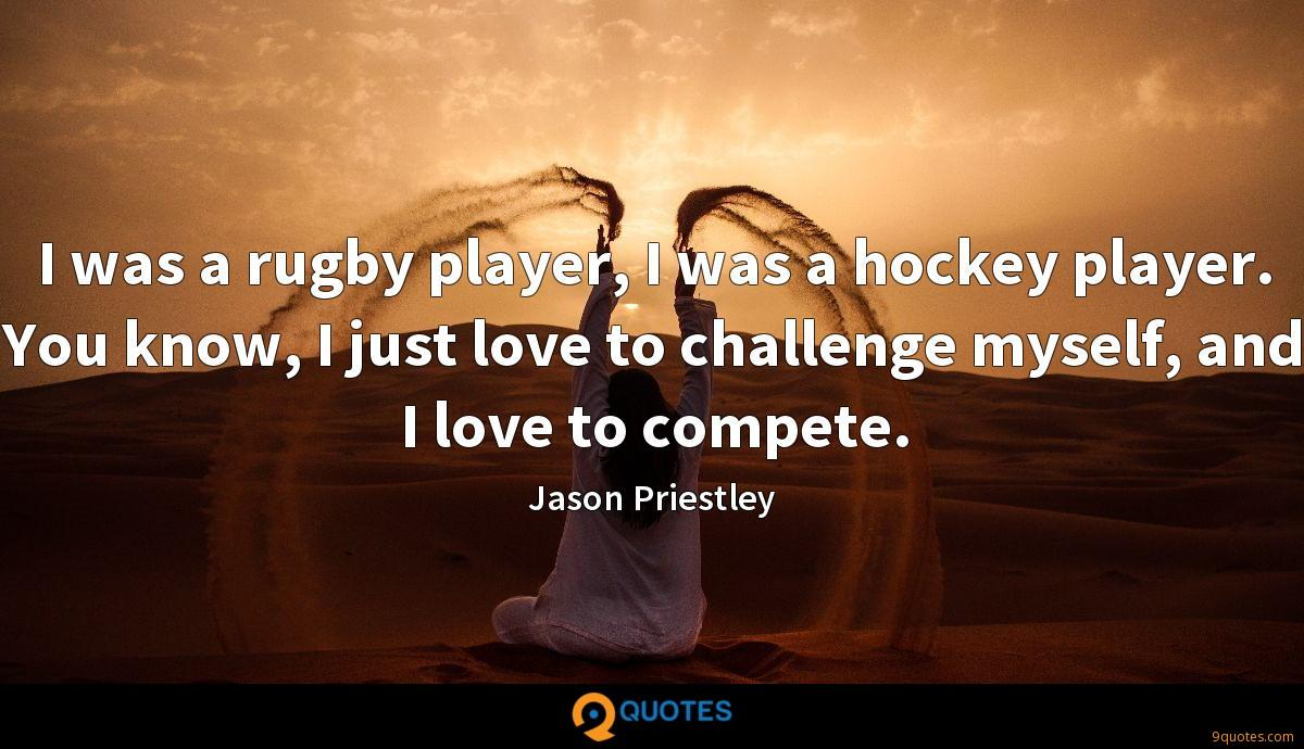 I was a rugby player, I was a hockey player. You know, I just love to challenge myself, and I love to compete.